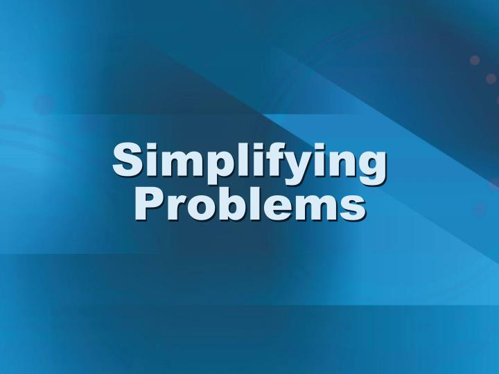 Simplifying Problems