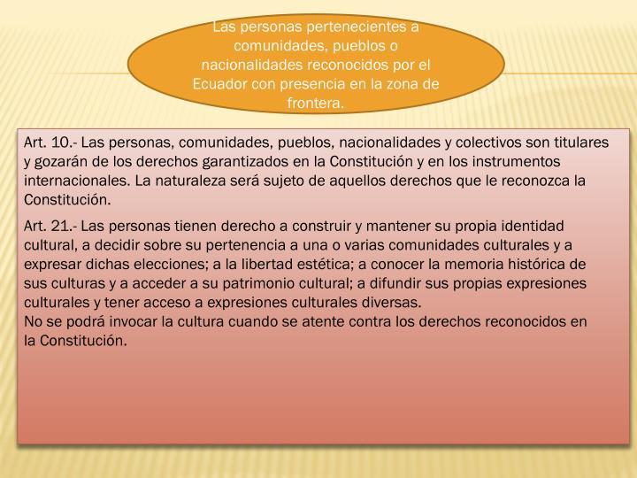 Las personas pertenecientes a comunidades, pueblos o nacionalidades reconocidos por el Ecuador con presencia en la zona de frontera.