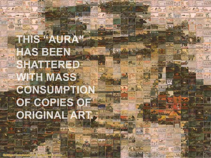 "THIS ""AURA"" HAS BEEN SHATTERED WITH MASS CONSUMPTION OF COPIES OF ORIGINAL ART."