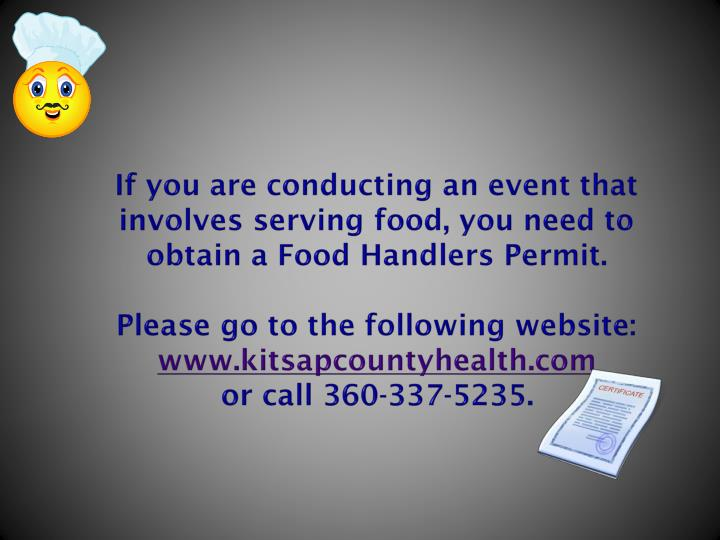 If you are conducting an event that involves serving food, you need to obtain a Food Handlers Permit.