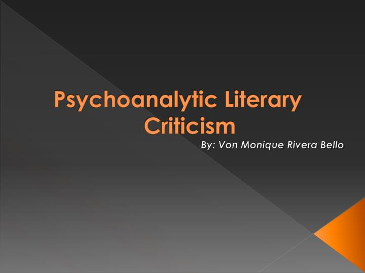 psychoanalytical criticism Psychoanalytic criticism is highly regarded by literary critics even after a century of literary interpretations achieved by means of methods belonging to this critical perspective this type of literary criticism has influenced many other critical approaches including the feminist one since the.