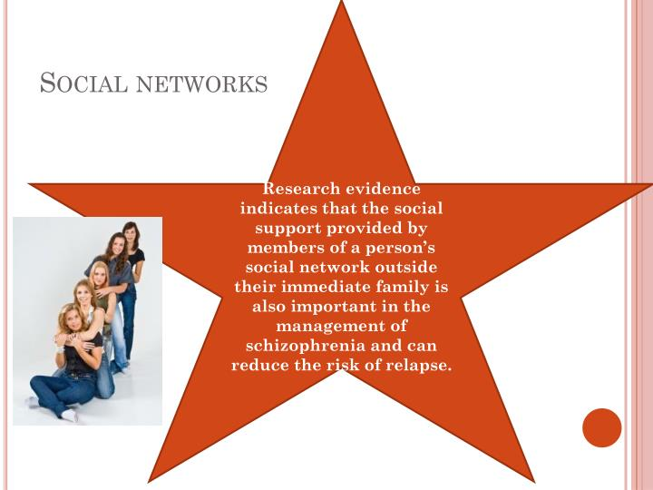 Research evidence indicates that the social support provided by members of a person's social network outside their immediate family is also important in the management of schizophrenia and can reduce the risk of relapse.