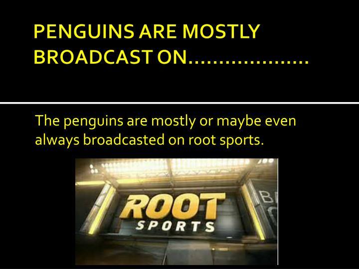 PENGUINS ARE MOSTLY BROADCAST ON………………..