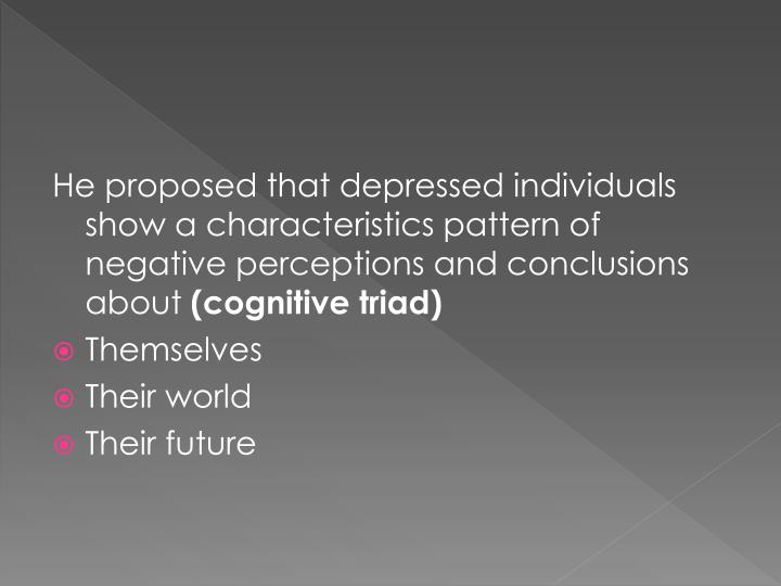 He proposed that depressed individuals show a characteristics pattern of negative perceptions and conclusions about