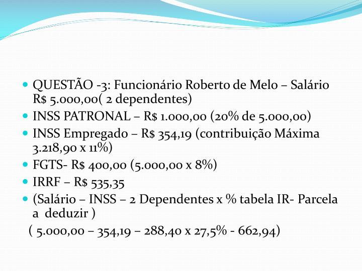 QUESTÃO -3: Funcionário Roberto de Melo – Salário R$ 5.000,00( 2 dependentes)