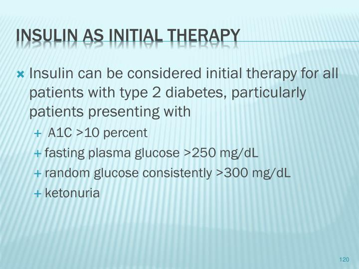 Insulin can be considered initial therapy for all patients with type 2 diabetes, particularly patients presenting with