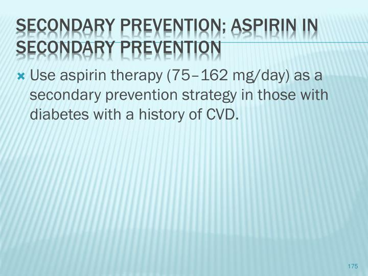 Use aspirin therapy (75–162 mg/day) as a secondary prevention strategy in those with diabetes with a history of CVD.