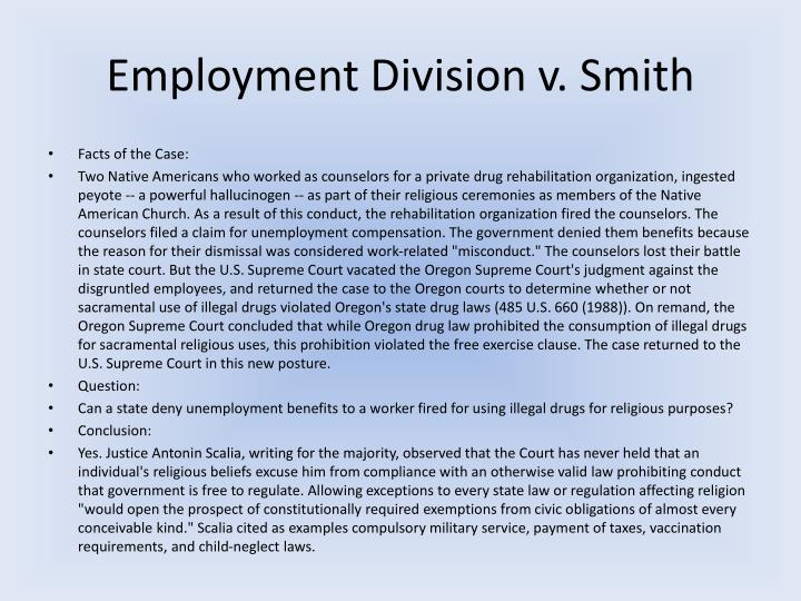 employment divison v smith Employment div v smith, supra alluding to reynolds v united states, 98 us 145 , 25 l ed 244 (1878), a decision in which criminal proscription of bigamy was upheld against a free exercise challenge, the court declared.