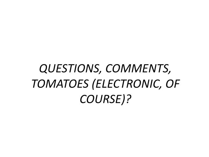 QUESTIONS, COMMENTS, TOMATOES (ELECTRONIC, OF COURSE)?