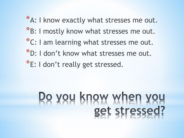 A: I know exactly what stresses me
