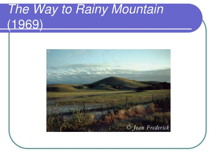 the way to rainy mountain review The way to rainy mountain combines personal, familial, and tribal stories about kiowa indian history momaday juxtaposes his personal memories of kiowa culture and traditional tribal narratives to create an impression of the kiowa way of life that is both mystical and well-grounded the book was illustrated by the author's father, al.