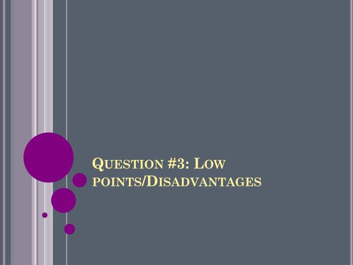 Question #3: Low points/Disadvantages