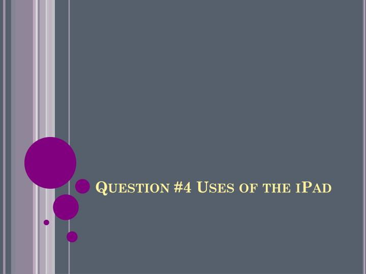Question #4 Uses of the
