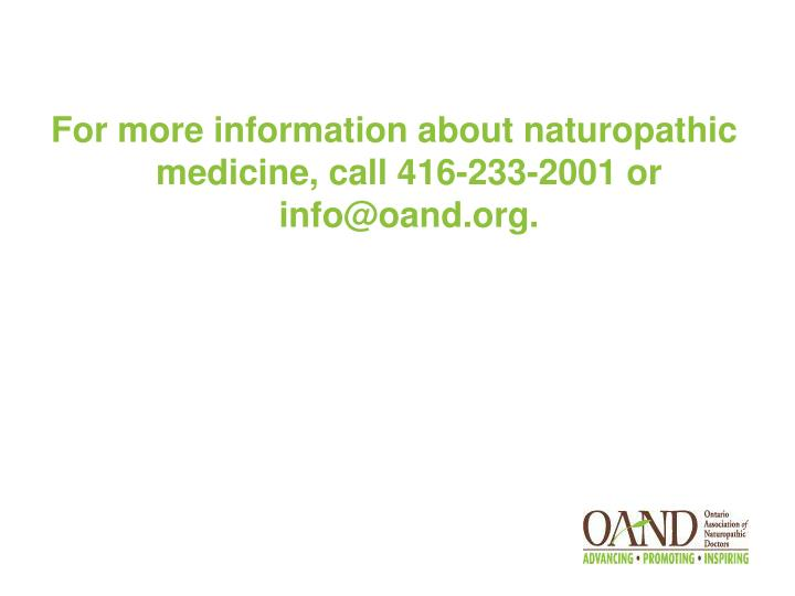 For more information about naturopathic medicine, call 416-233-2001 or