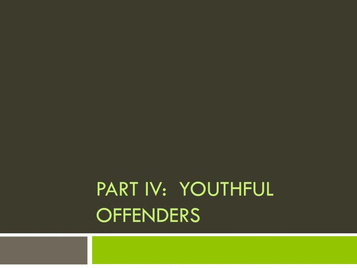 Part IV:  Youthful Offenders