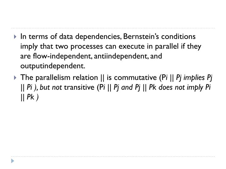 In terms of data dependencies, Bernstein's conditions imply that two processes can execute in parallel if they are flow-independent,
