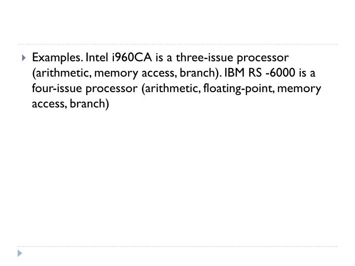 Examples. Intel i960CA is a three-issue processor (arithmetic, memory access, branch). IBM RS -6000 is a four-issue processor (arithmetic, floating-point, memory access, branch)
