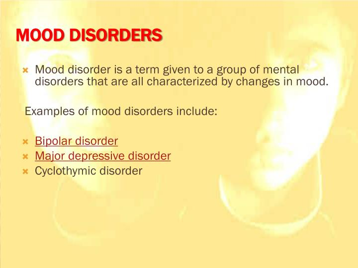 Mood disorder is a term given to a group of mental disorders that are all characterized by changes in mood.