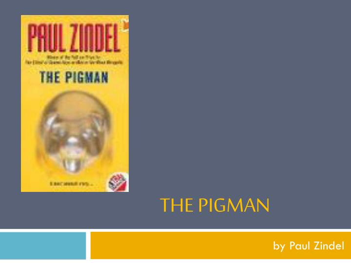 the pigman by paul zindel Paul zindel wrote more than 40 novels, including the pigman, one of the best-selling young adult books of all time, and pardon me, you're stepping on my eyeball.
