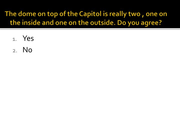 The dome on top of the Capitol is really two , one on the inside and one on the outside. Do you agree?