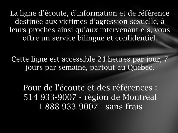 La ligne d'écoute, d'information et de référence destinée aux victimes d'agression sexuelle, à leurs proches ainsi qu'aux intervenant-e-s, vous offre un service bilingue et confidentiel.