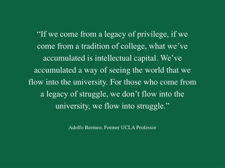 """""""If we come from a legacy of privilege, if we come from a tradition of college, what we've accumulated is intellectual capital.We've accumulated a way of seeing the world that we flow into the university.For those who come from a legacy of struggle, we don't flow into the university, we flow into struggle."""""""