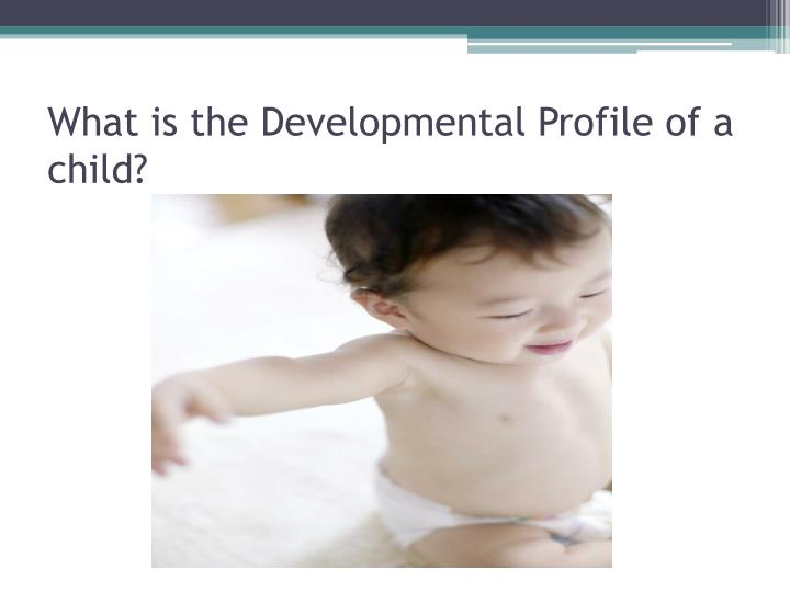 What is the developmental profile of a child
