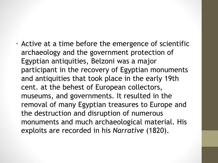 Active at a time before the emergence of scientific archaeology and the government protection of Egyptian antiquities, Belzoni was a major participant in the recovery of Egyptian monuments and antiquities that took place in the early 19th cent. at the behest of European collectors, museums, and governments. It resulted in the removal of many Egyptian treasures to Europe and the destruction and disruption of numerous monuments and much archaeological material. His exploits are recorded in his