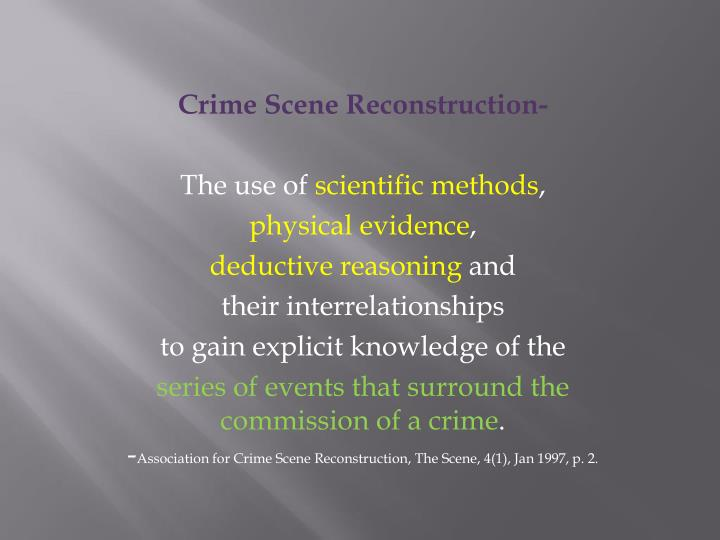 crime scene reconstruction Crime reconstruction is a guide to the interpretation of physical evidence it was developed to aid forensic reconstructionists with the formulation of hypotheses and conclusions that stay within the known limits of forensic evidence.