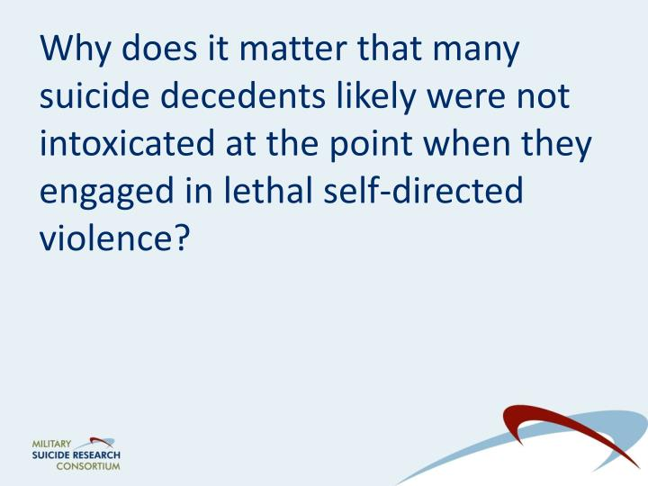 Why does it matter that many suicide decedents likely were not intoxicated at the point when they engaged in lethal self-directed violence?
