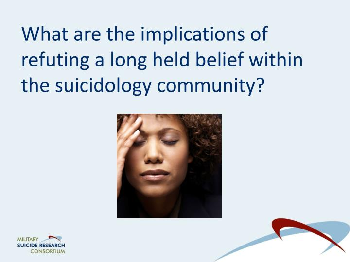 What are the implications of refuting a long held belief within the suicidology community?