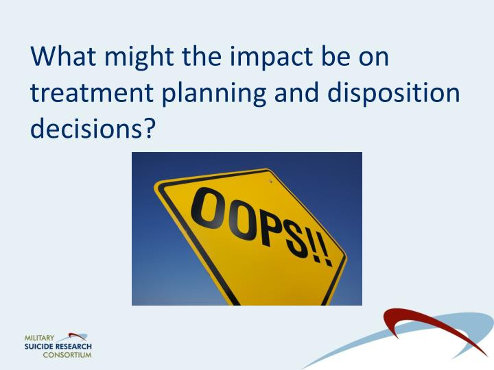 What might the impact be on treatment planning and disposition decisions?