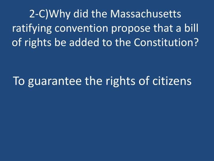 2-C)Why did the Massachusetts ratifying convention propose that a bill of rights be added to the Constitution?