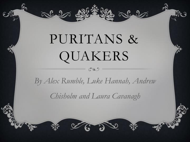 puritans vs quakers The puritans and the quakers pgs 206-207 and 215-216 the puritans - 1628 approximately 10 years after the pilgrims came to america for religious freedom, another.