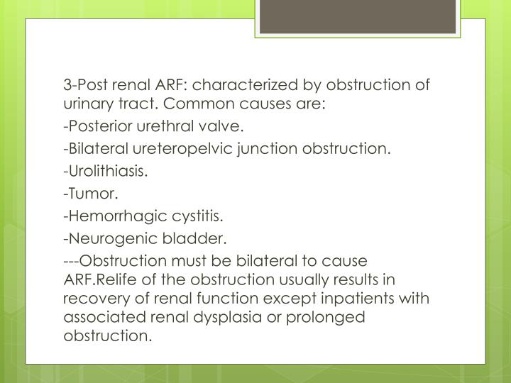 3-Post renal ARF: characterized by obstruction of urinary tract. Common causes are: