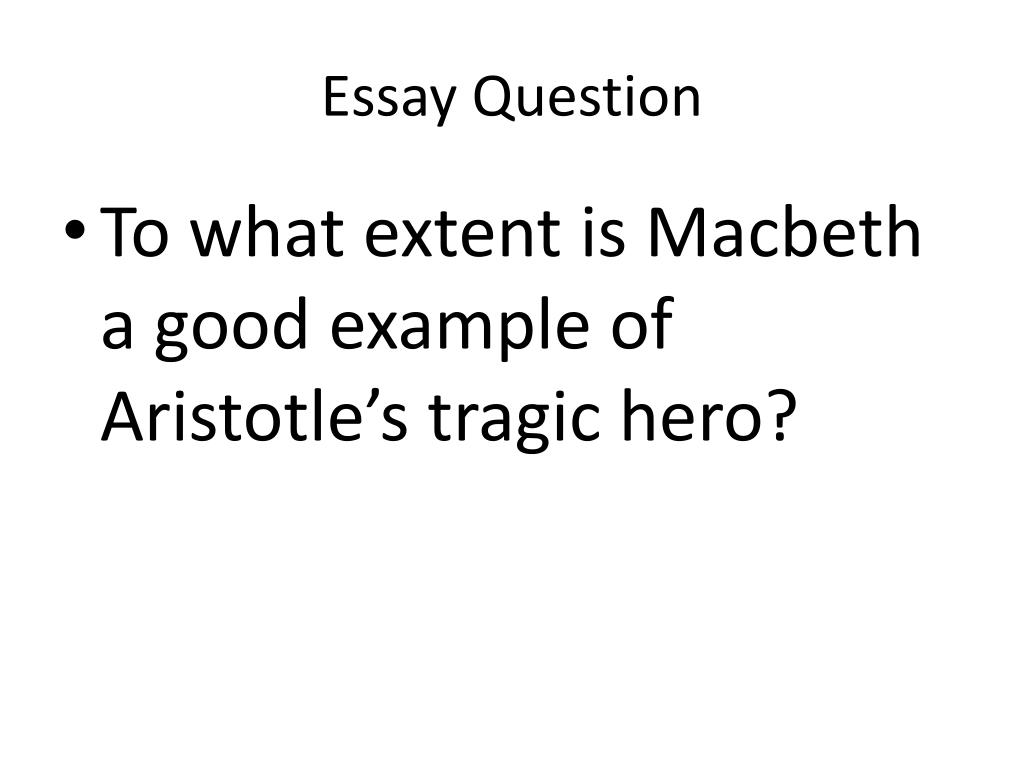 ppt   macbeth tragic hero essay powerpoint presentation   id essay question  to what extent is macbeth a good example of aristotles  tragic hero