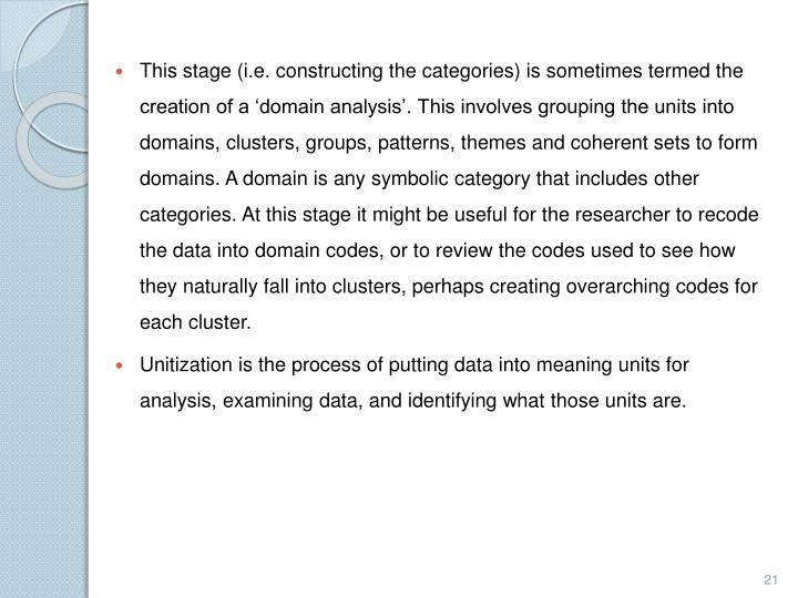 This stage (i.e. constructing the categories) is sometimes termed the creation of a 'domain analysis'. This involves grouping the units into domains, clusters, groups, patterns, themes and coherent sets to form domains. A domain is any symbolic category that includes other categories. At this stage it might be useful for the researcher to recode the data into domain codes, or to review the codes used to see how they naturally fall into clusters, perhaps creating overarching codes for each cluster.