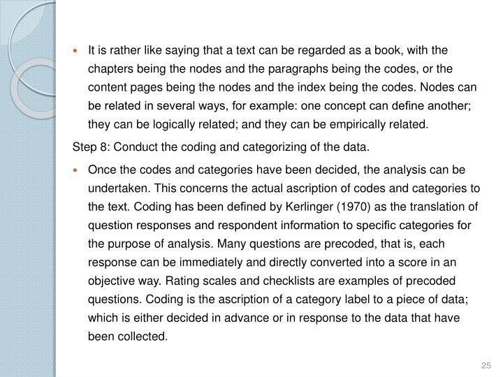 It is rather like saying that a text can be regarded as a book, with the chapters being the nodes and the paragraphs being the codes, or the content pages being the nodes and the index being the codes. Nodes can be related in several ways, for example: one concept can define another; they can be logically related; and they can be empirically related.