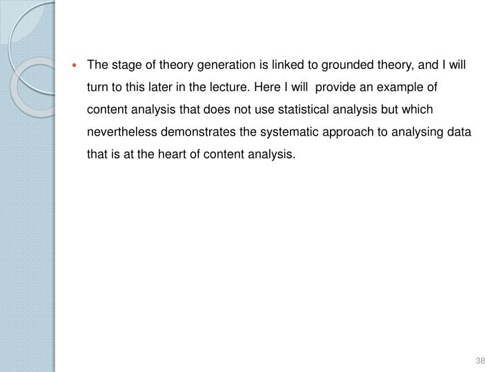 The stage of theory generation is linked to grounded theory, and I will  turn to this later in the lecture. Here I will  provide an example of content analysis that does not use statistical analysis but which nevertheless demonstrates the systematic approach to