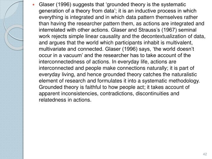 Glaser (1996) suggests that 'grounded theory is the systematic generation of a theory from data'; it is an inductive process in which everything is integrated and in which data pattern themselves rather than having the researcher pattern them, as actions are integrated and interrelated with other actions. Glaser and Strauss's (1967) seminal work rejects simple linear causality and the