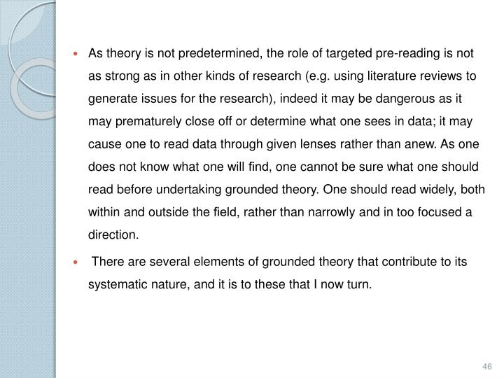 As theory is not predetermined, the role of targeted pre-reading is not as strong as in other kinds of research (e.g. using literature reviews to generate issues for the research), indeed it may be dangerous as it may prematurely close off or determine what one sees in data; it may cause one to read data through given lenses rather than anew. As one does not know what one will