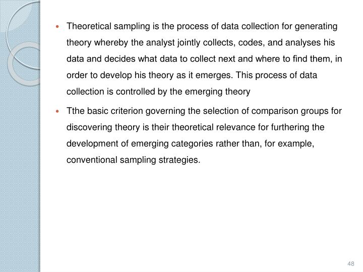 Theoretical sampling is the process of data collection for generating theory whereby the analyst jointly collects, codes, and analyses his data and decides what data to collect next and where to find them, in order to develop his theory as it emerges. This process of data collection is controlled by the emerging theory