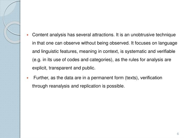 Content analysis has several attractions. It is an unobtrusive technique in that one can observe without being observed. It focuses on language and linguistic features, meaning in context, is systematic and