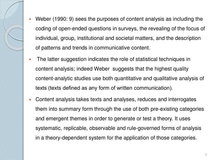 Weber (1990: 9) sees the purposes of content analysis as including the coding of open-ended questions in surveys, the revealing of the focus of individual, group, institutional and societal matters, and the description of patterns and trends in communicative content.