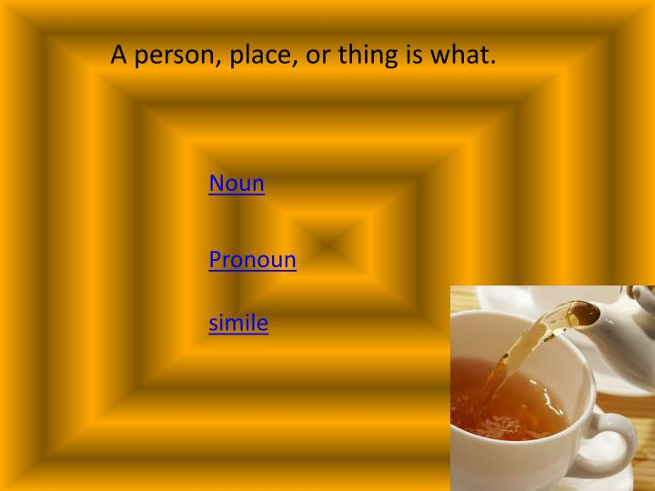 A person, place, or thing is what.