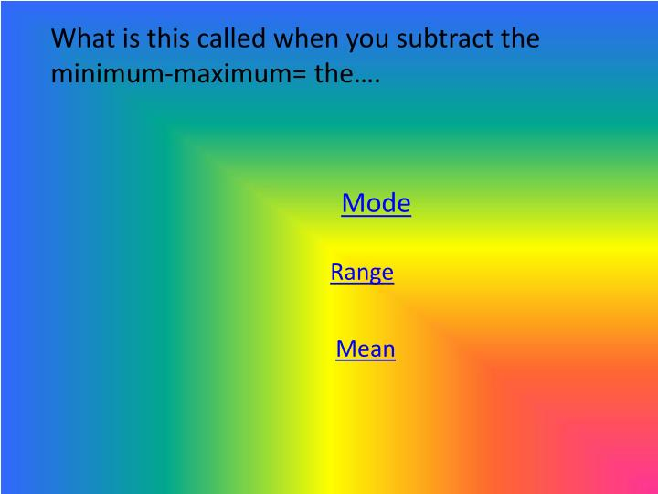What is this called when you subtract the minimum-maximum= the….