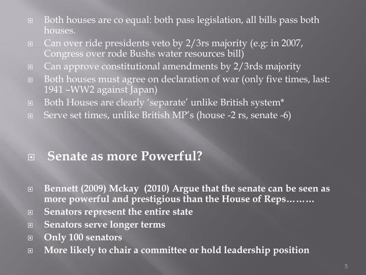 Both houses are co equal: both pass legislation, all bills pass both houses.