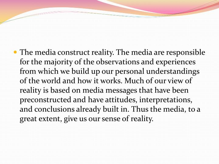 The media construct reality. The media are responsible for the majority of the observations and expe...