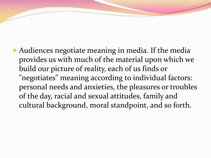 Audiences negotiate meaning in media. If the media provides us with much of the material upon which ...
