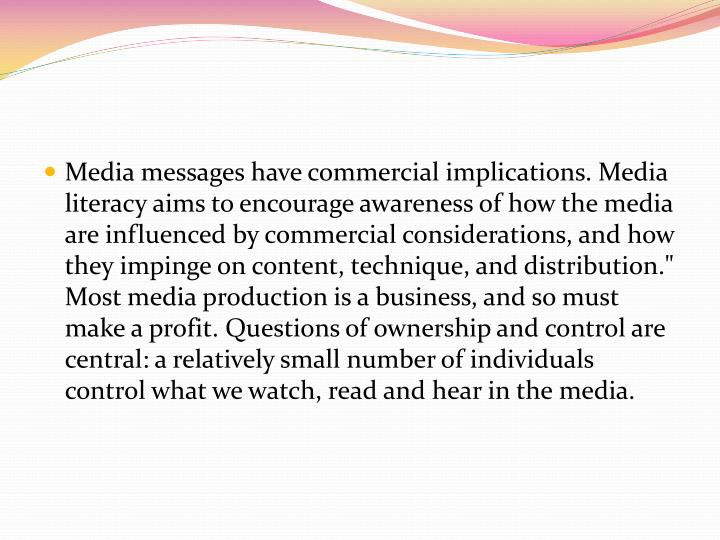"""Media messages have commercial implications. Media literacy aims to encourage awareness of how the media are influenced by commercial considerations, and how they impinge on content, technique, and distribution."""" Most media production is a business, and so must make a profit. Questions of ownership and control are central: a relatively small number of individuals control what we watch, read and hear in the media."""